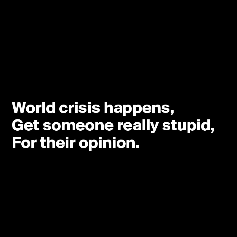 World crisis happens, Get someone really stupid, For their opinion.