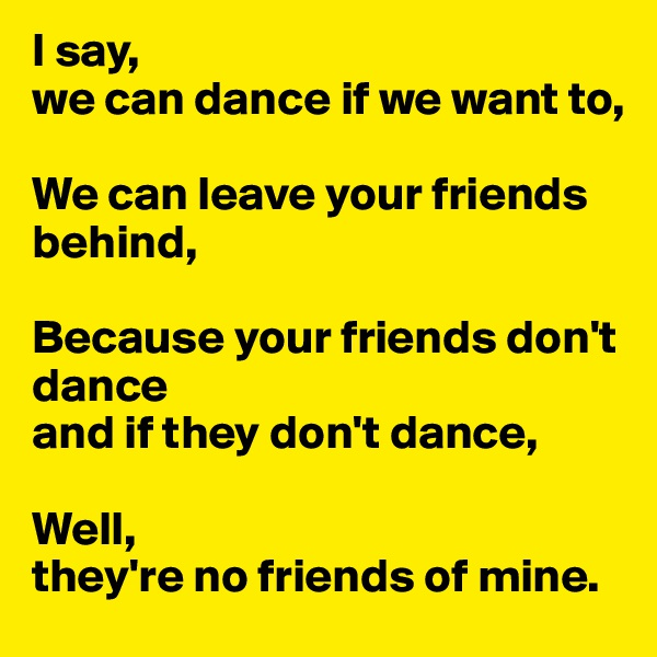 I say,  we can dance if we want to,  We can leave your friends behind,  Because your friends don't dance  and if they don't dance,  Well,  they're no friends of mine.