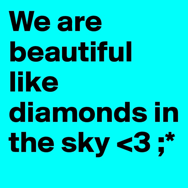 We are beautiful like diamonds in the sky <3 ;*