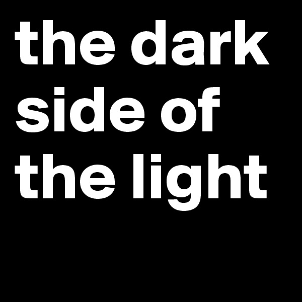 the dark side of the light