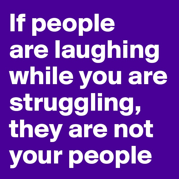 If people  are laughing while you are struggling, they are not your people
