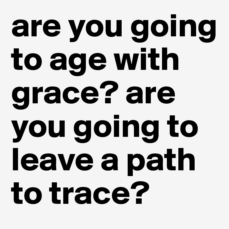 Are You Going To Age With Grace Are You Going To Leave A Path To Trace Post By Silent On Boldomatic