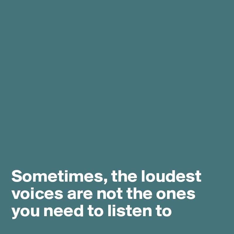 Sometimes, the loudest voices are not the ones you need to listen to