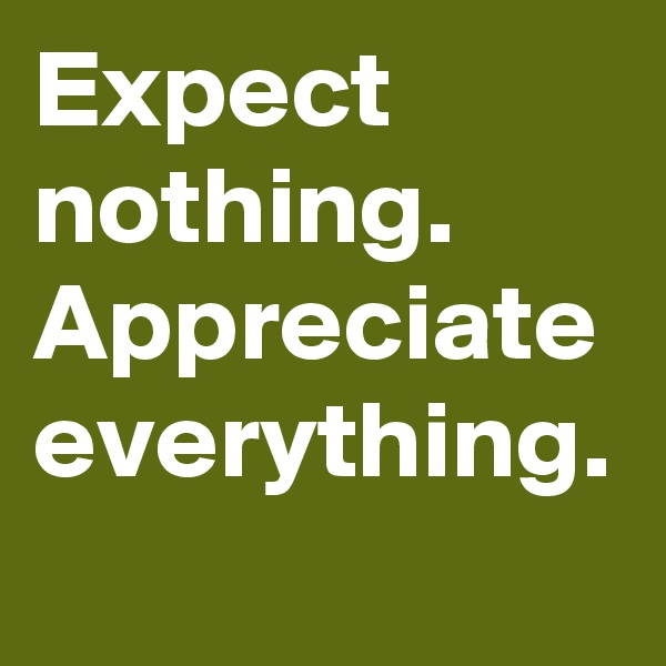 Expect nothing. Appreciate everything.