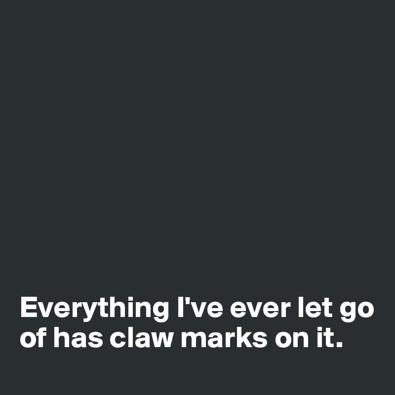 Everything I've ever let go of has claw marks on it.