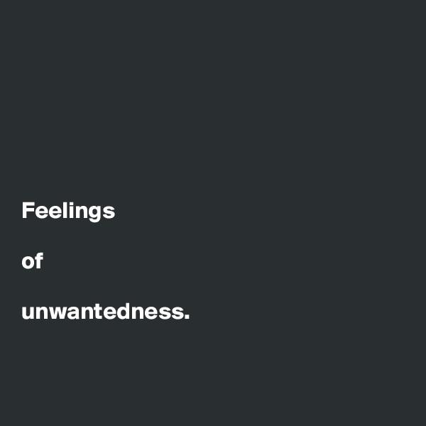 Feelings   of   unwantedness.