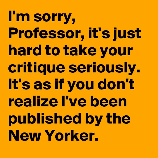 I'm sorry, Professor, it's just hard to take your critique seriously. It's as if you don't realize I've been published by the New Yorker.