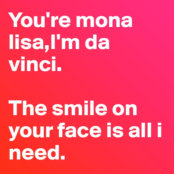 You're mona lisa,I'm da vinci.  The smile on your face is all i need.