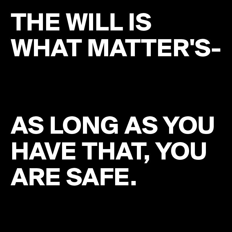 THE WILL IS WHAT MATTER'S-   AS LONG AS YOU HAVE THAT, YOU ARE SAFE.
