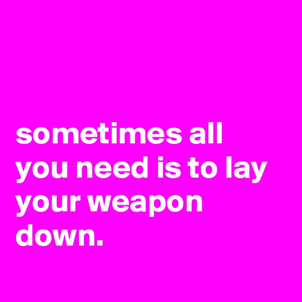 sometimes all you need is to lay your weapon down.