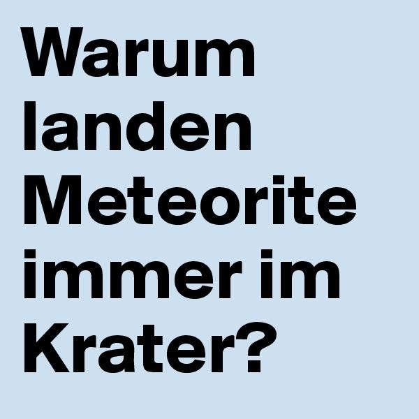 Warum landen Meteorite immer im Krater?
