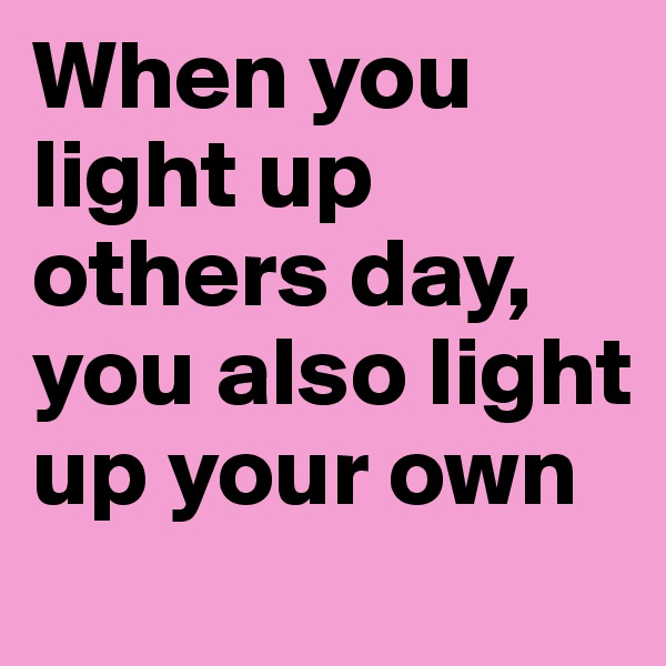 When you light up others day, you also light up your own