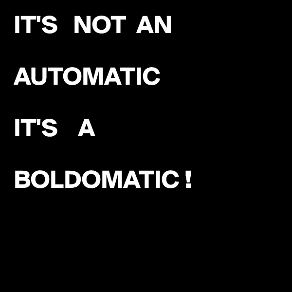IT'S   NOT  AN   AUTOMATIC  IT'S    A   BOLDOMATIC !