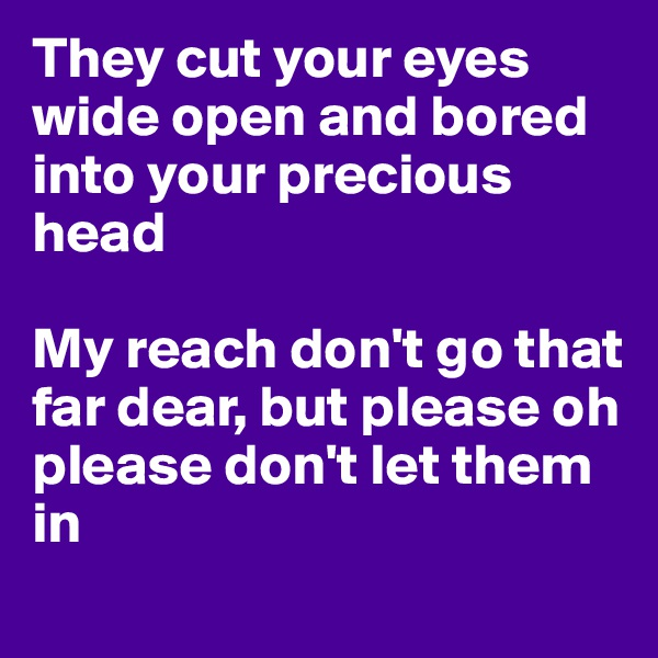 They cut your eyes wide open and bored into your precious head   My reach don't go that far dear, but please oh please don't let them in