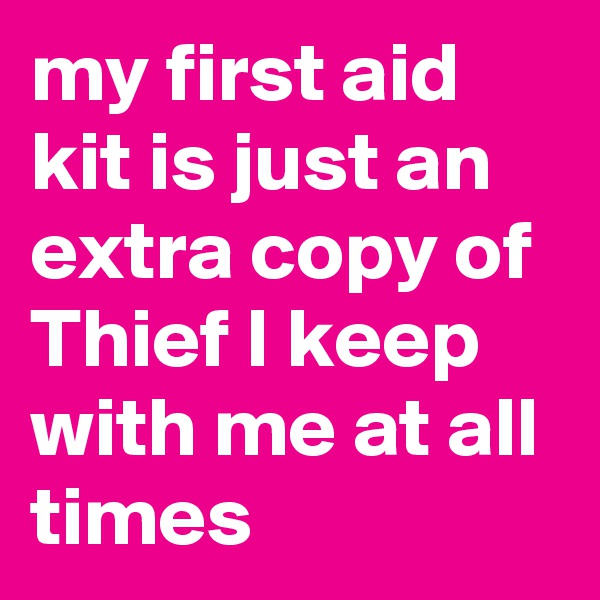 my first aid kit is just an extra copy of Thief I keep with me at all times