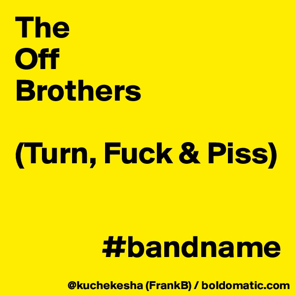 The Off Brothers  (Turn, Fuck & Piss)                 #bandname