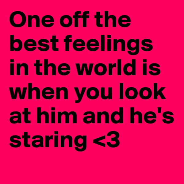 One off the best feelings in the world is when you look at him and he's         staring <3