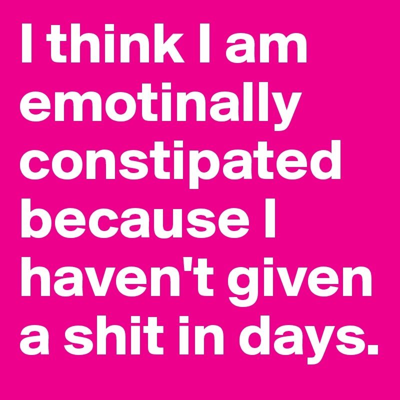 I think I am emotinally constipated because I haven't given a shit in days.