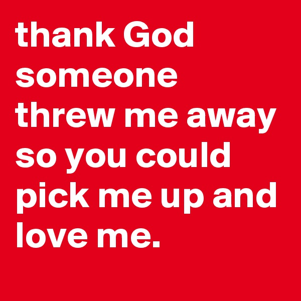 thank God someone threw me away so you could pick me up and love me.