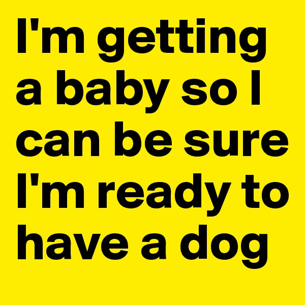 I'm getting a baby so I can be sure I'm ready to have a dog