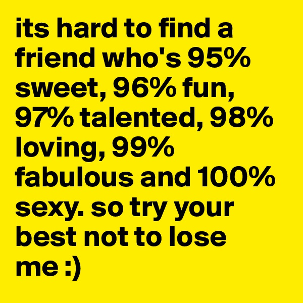 its hard to find a friend who's 95% sweet, 96% fun, 97% talented, 98% loving, 99% fabulous and 100% sexy. so try your best not to lose me :)