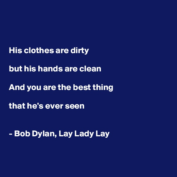 His clothes are dirty  but his hands are clean  And you are the best thing   that he's ever seen   - Bob Dylan, Lay Lady Lay