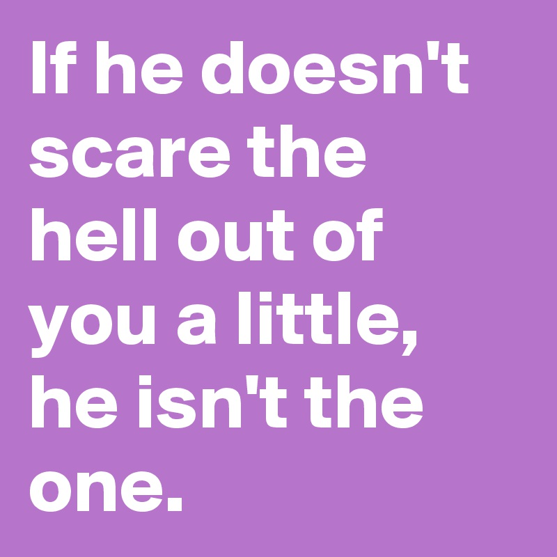 If he doesn't scare the hell out of you a little, he isn't the one.