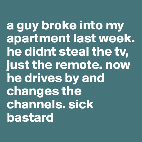 a guy broke into my apartment last week. he didnt steal the tv, just the remote. now he drives by and changes the channels. sick bastard