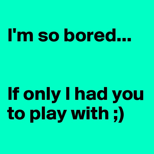 I'm so bored...    If only I had you to play with ;)