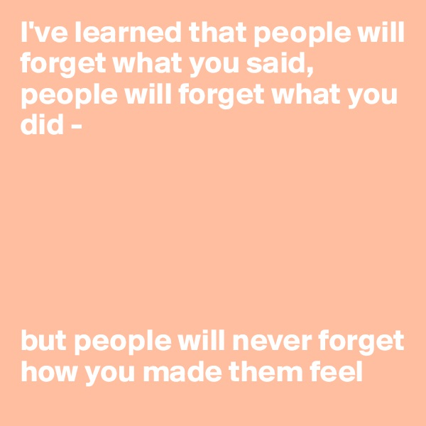 I've learned that people will forget what you said, people will forget what you did -        but people will never forget how you made them feel