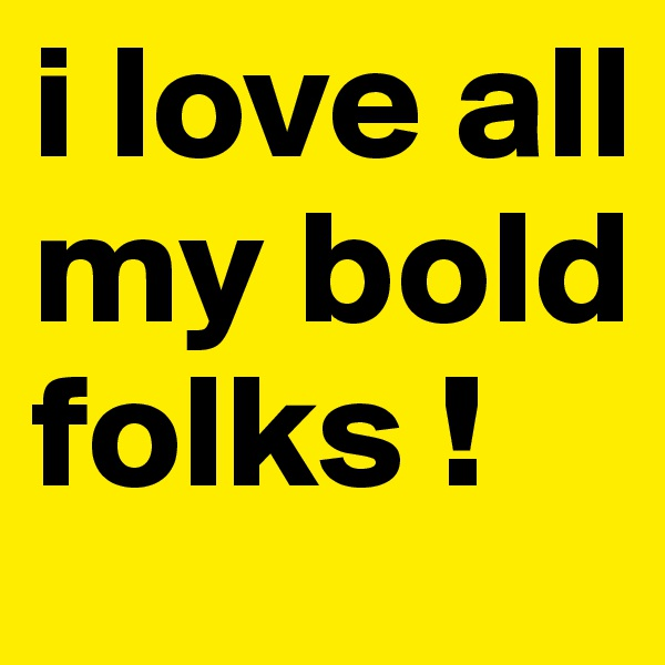i love all my bold folks !