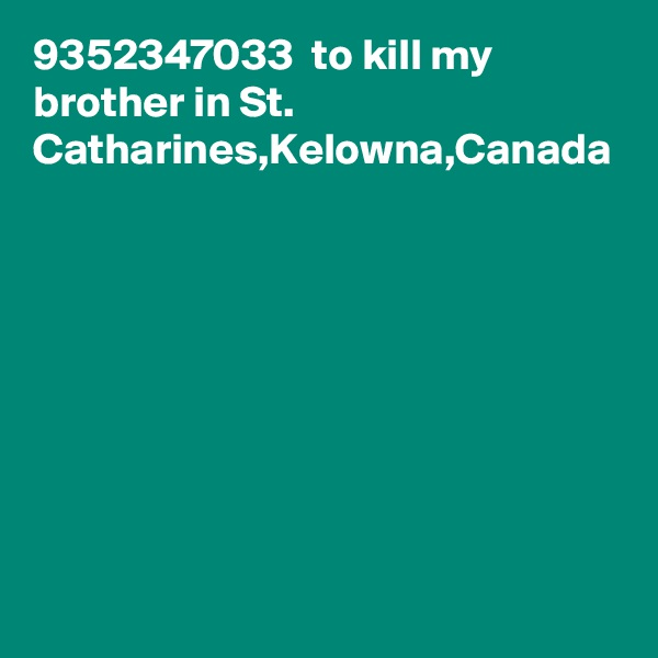 9352347033  to kill my brother in St. Catharines,Kelowna,Canada