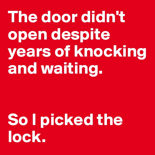 The door didn't open despite years of knocking and waiting.    So I picked the lock.