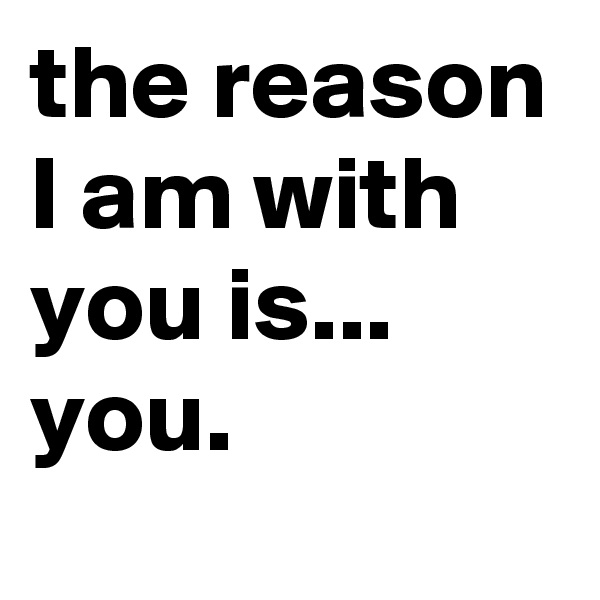 the reason I am with you is... you.