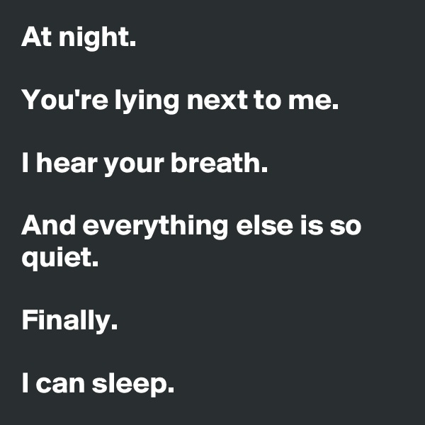 At night.  You're lying next to me.  I hear your breath.   And everything else is so quiet.  Finally.  I can sleep.