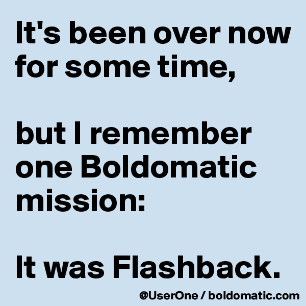 It's been over now for some time,  but I remember one Boldomatic mission:  It was Flashback.