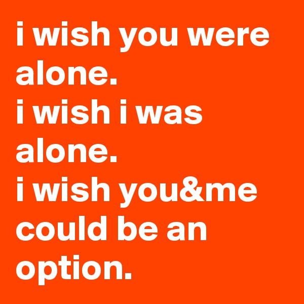 i wish you were alone.  i wish i was alone.  i wish you&me could be an option.