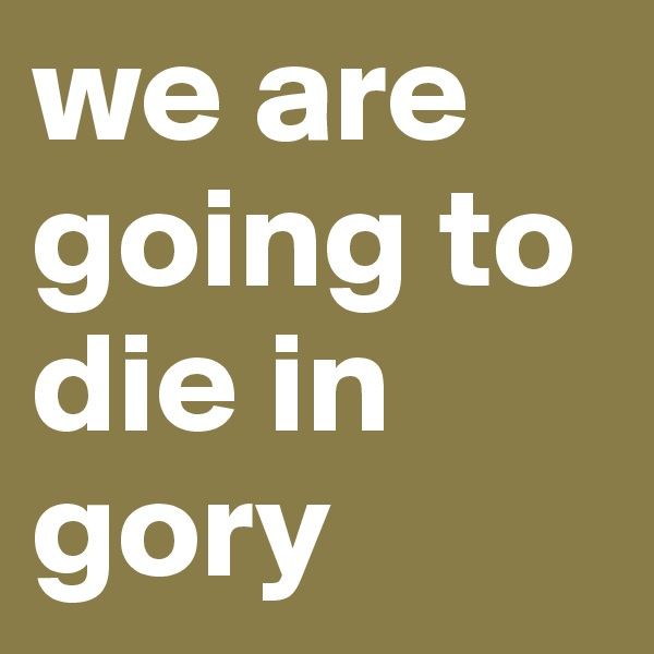 we are going to die in gory