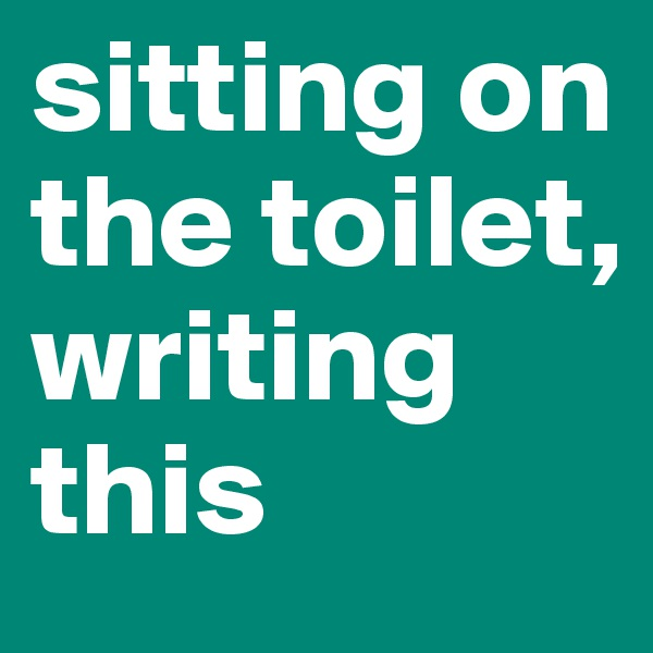 sitting on the toilet, writing this