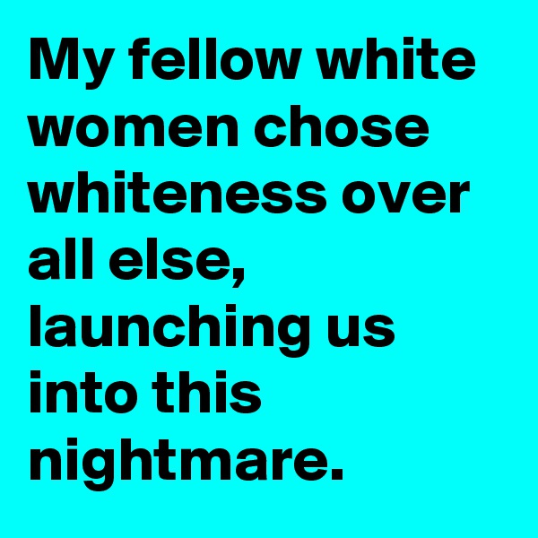 My fellow white women chose whiteness over all else, launching us into this nightmare.