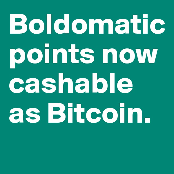 Boldomatic points now cashable as Bitcoin.