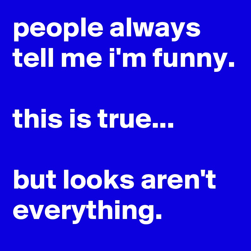 people always tell me i'm funny.  this is true...  but looks aren't everything.