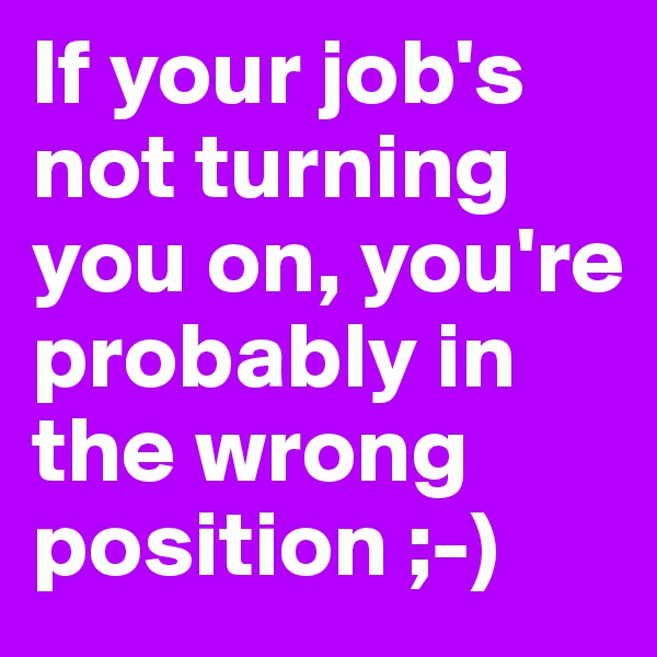 If your job's not turning you on, you're probably in the wrong position ;-)