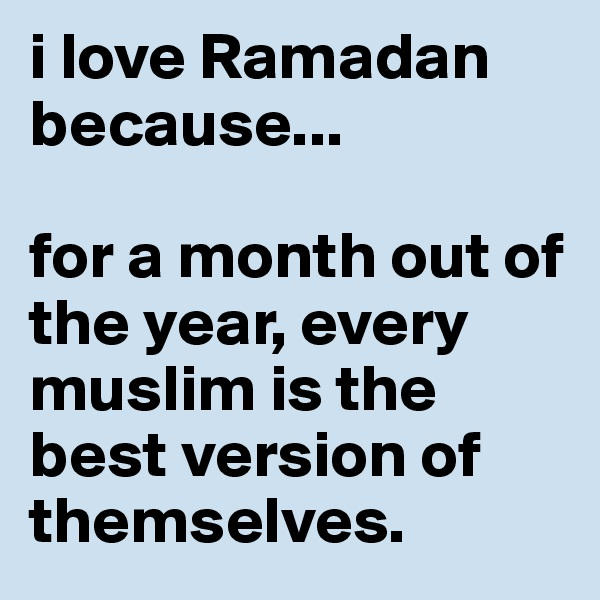 i love Ramadan because...  for a month out of the year, every muslim is the best version of themselves.