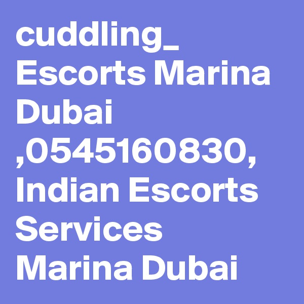 cuddling_ Escorts Marina Dubai  ,0545160830,  Indian Escorts Services Marina Dubai