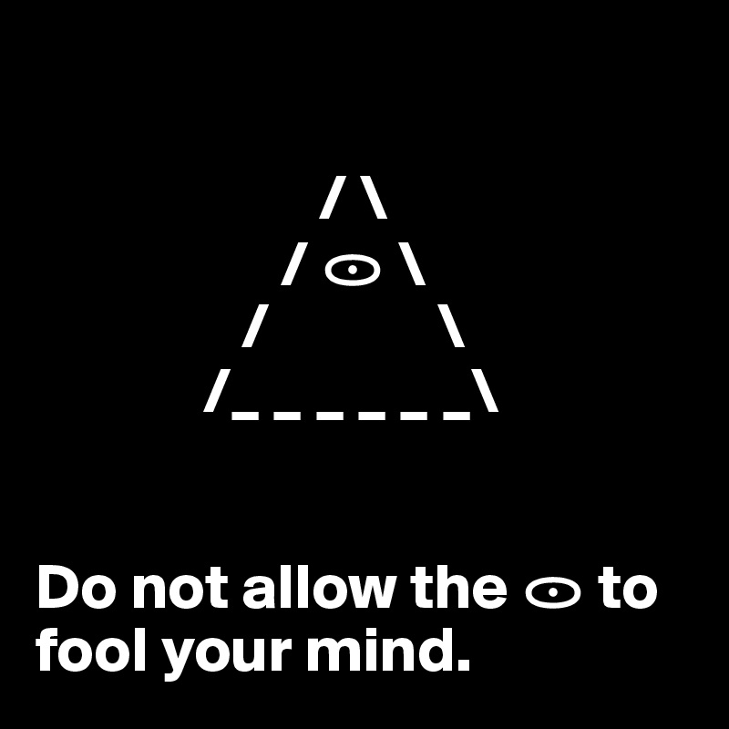 / \                    / ? \                 /             \              /_ _ _ _ _ _\   Do not allow the ? to     fool your mind.