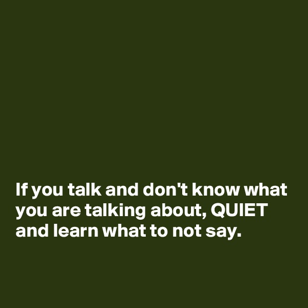 If you talk and don't know what you are talking about, QUIET  and learn what to not say.