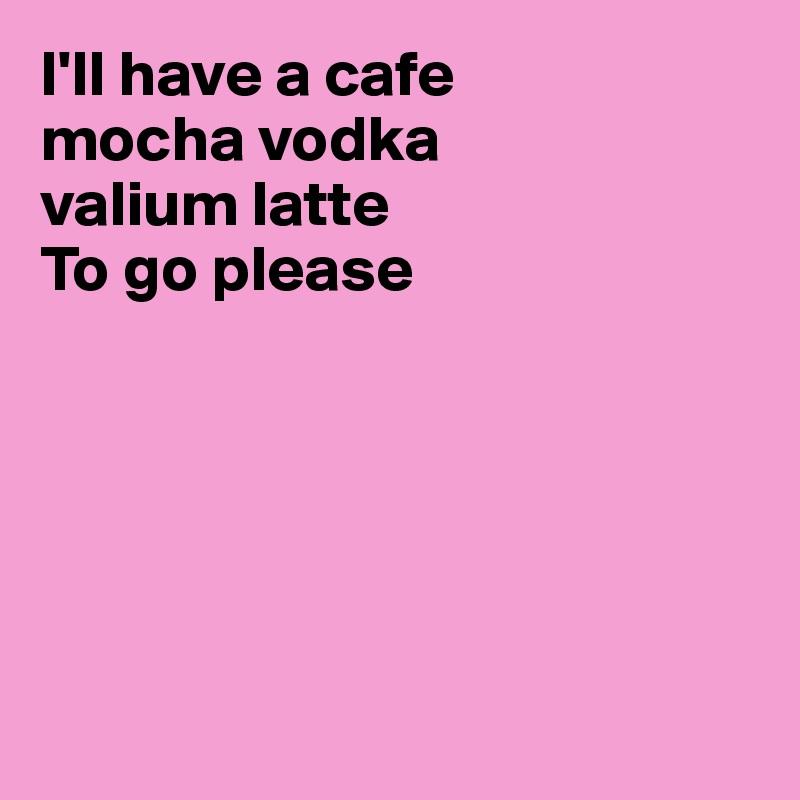 I'll have a cafe mocha vodka valium latte To go please