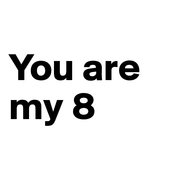 You are my 8