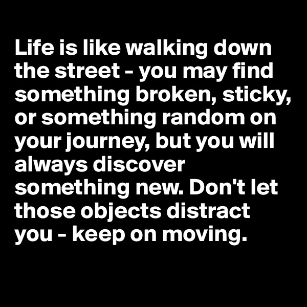Life is like walking down the street - you may find something broken, sticky, or something random on your journey, but you will always discover something new. Don't let those objects distract you - keep on moving.